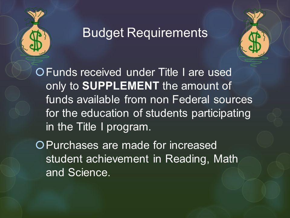 Budget Requirements  Funds received under Title I are used only to SUPPLEMENT the amount of funds available from non Federal sources for the education of students participating in the Title I program.