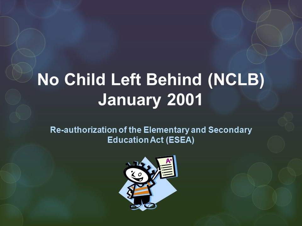 No Child Left Behind (NCLB) January 2001 Re-authorization of the Elementary and Secondary Education Act (ESEA)