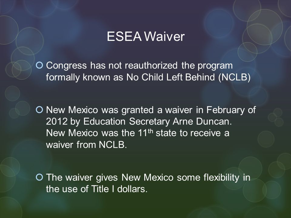 ESEA Waiver  Congress has not reauthorized the program formally known as No Child Left Behind (NCLB)  New Mexico was granted a waiver in February of 2012 by Education Secretary Arne Duncan.