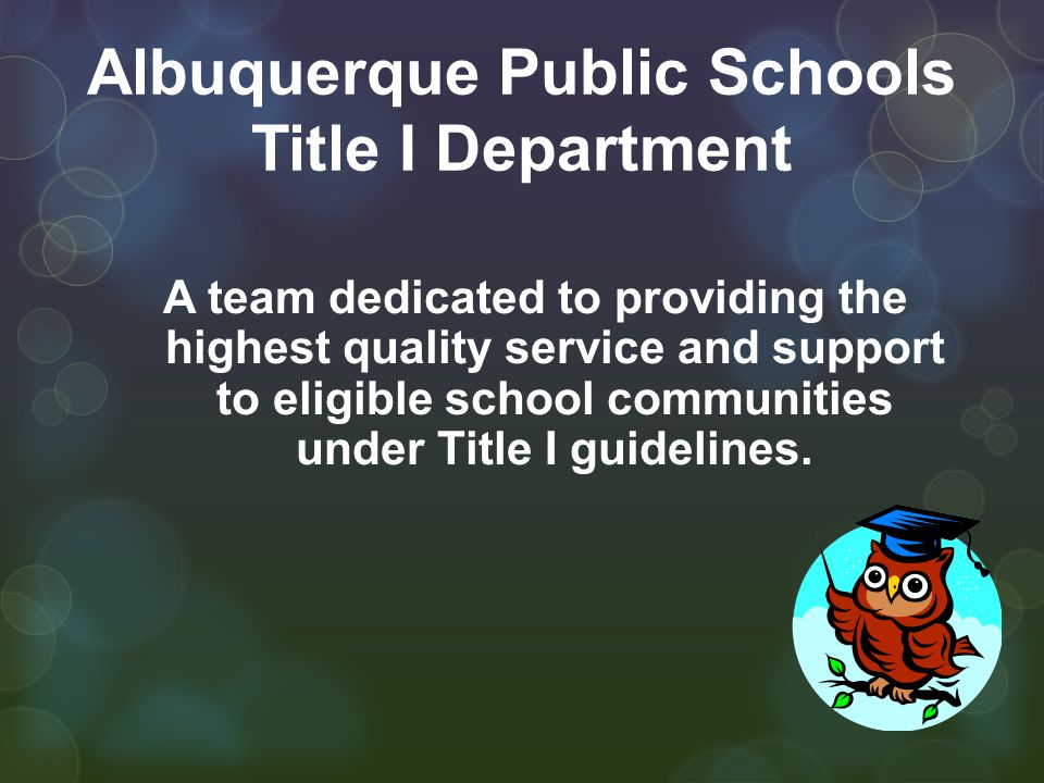 Albuquerque Public Schools Title I Department A team dedicated to providing the highest quality service and support to eligible school communities under Title I guidelines.