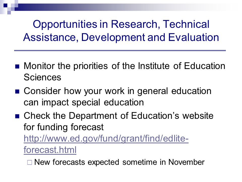 Opportunities in Research, Technical Assistance, Development and Evaluation Monitor the priorities of the Institute of Education Sciences Consider how your work in general education can impact special education Check the Department of Education's website for funding forecast http://www.ed.gov/fund/grant/find/edlite- forecast.html http://www.ed.gov/fund/grant/find/edlite- forecast.html  New forecasts expected sometime in November