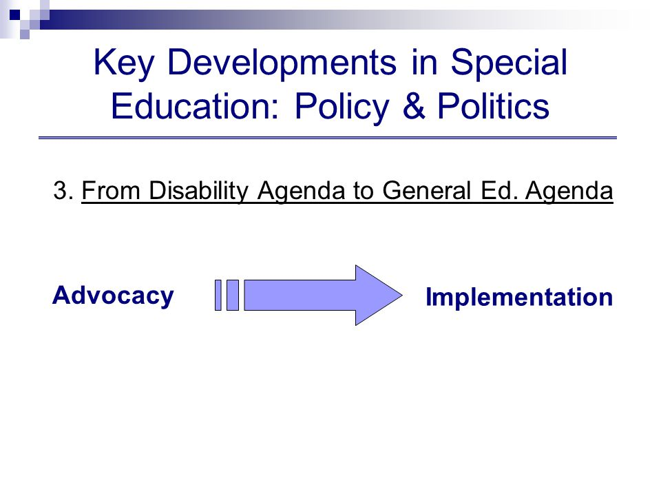 Key Developments in Special Education: Policy & Politics Implementation Advocacy 3.