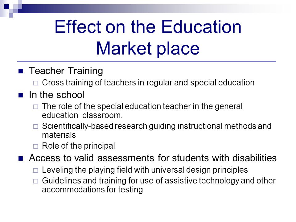 Effect on the Education Market place Teacher Training  Cross training of teachers in regular and special education In the school  The role of the special education teacher in the general education classroom.