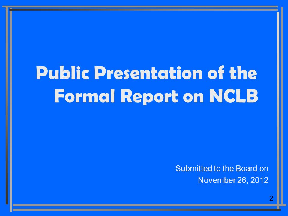 2 Public Presentation of the Formal Report on NCLB Submitted to the Board on November 26, 2012