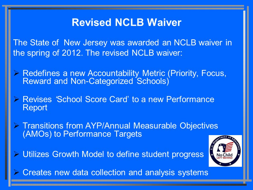 Revised NCLB Waiver The State of New Jersey was awarded an NCLB waiver in the spring of 2012. The revised NCLB waiver:  Redefines a new Accountabilit