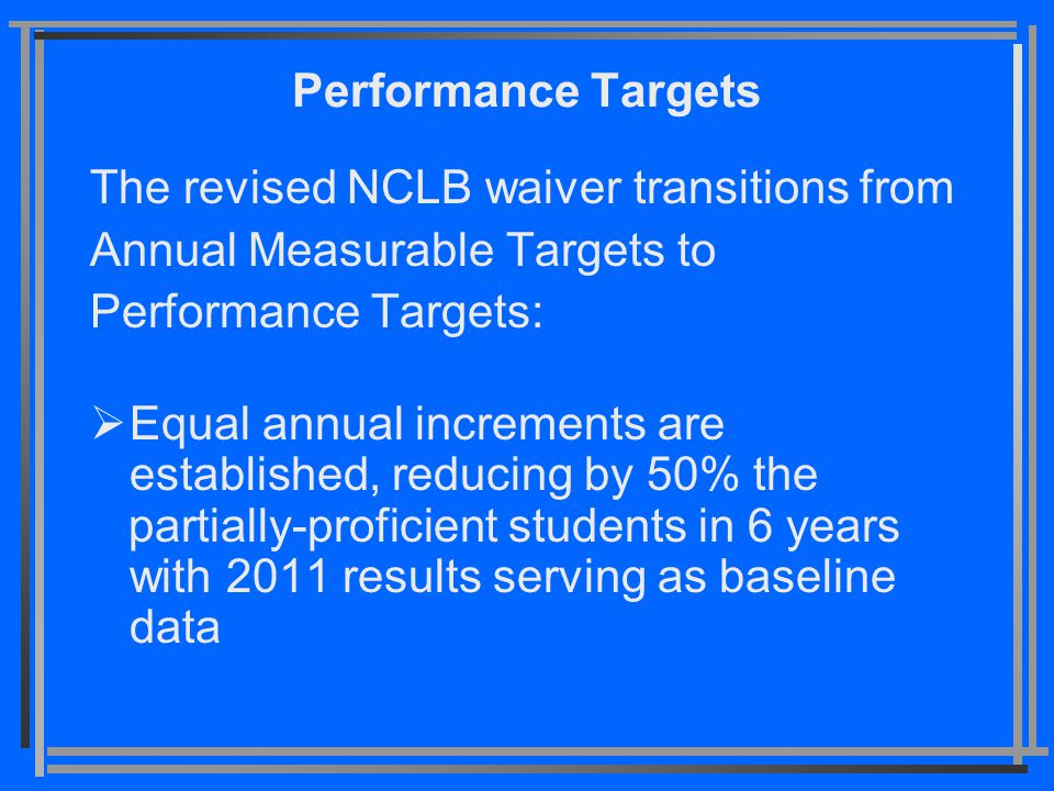 Performance Targets The revised NCLB waiver transitions from Annual Measurable Targets to Performance Targets:  Equal annual increments are establish