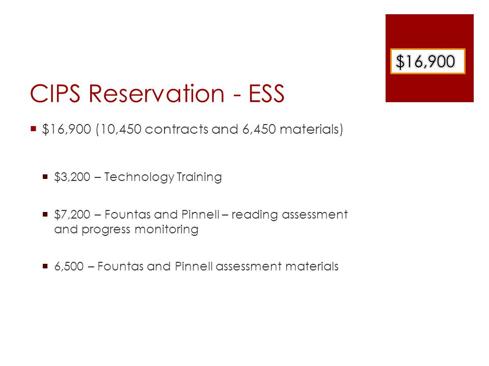 CIPS Reservation - ESS  $16,900 (10,450 contracts and 6,450 materials)  $3,200 – Technology Training  $7,200 – Fountas and Pinnell – reading assessment and progress monitoring  6,500 – Fountas and Pinnell assessment materials