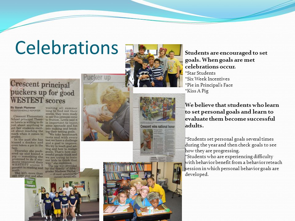 Celebrations Students are encouraged to set goals. When goals are met celebrations occur. *Star Students *Six Week Incentives *Pie in Principal's Face
