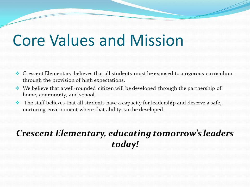 Core Values and Mission  Crescent Elementary believes that all students must be exposed to a rigorous curriculum through the provision of high expectations.
