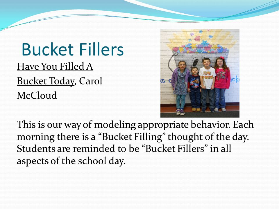 Bucket Fillers Have You Filled A Bucket Today, Carol McCloud This is our way of modeling appropriate behavior.