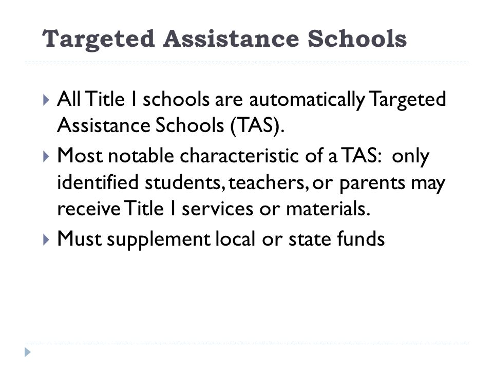 Targeted Assistance Schools  All Title I schools are automatically Targeted Assistance Schools (TAS).  Most notable characteristic of a TAS: only id