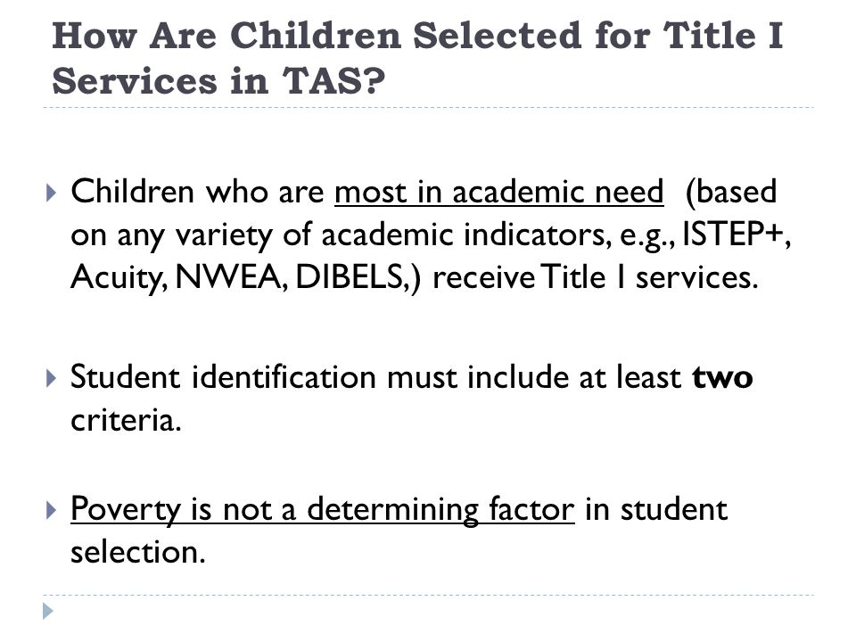 How Are Children Selected for Title I Services in TAS?  Children who are most in academic need (based on any variety of academic indicators, e.g., IS