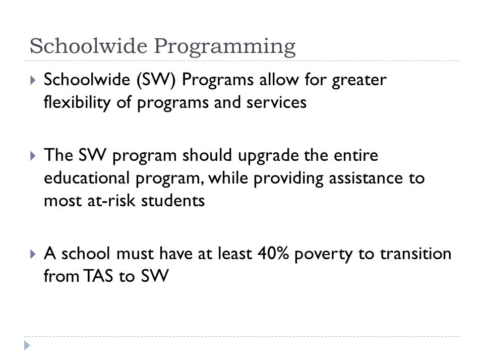 Schoolwide Programming  Schoolwide (SW) Programs allow for greater flexibility of programs and services  The SW program should upgrade the entire ed