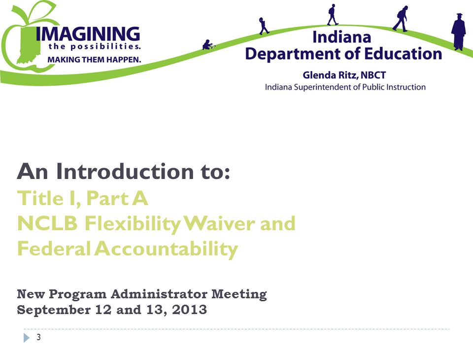 An Introduction to: Title I, Part A NCLB Flexibility Waiver and Federal Accountability New Program Administrator Meeting September 12 and 13, 2013 3