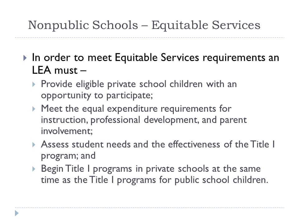 Nonpublic Schools – Equitable Services  In order to meet Equitable Services requirements an LEA must –  Provide eligible private school children wit