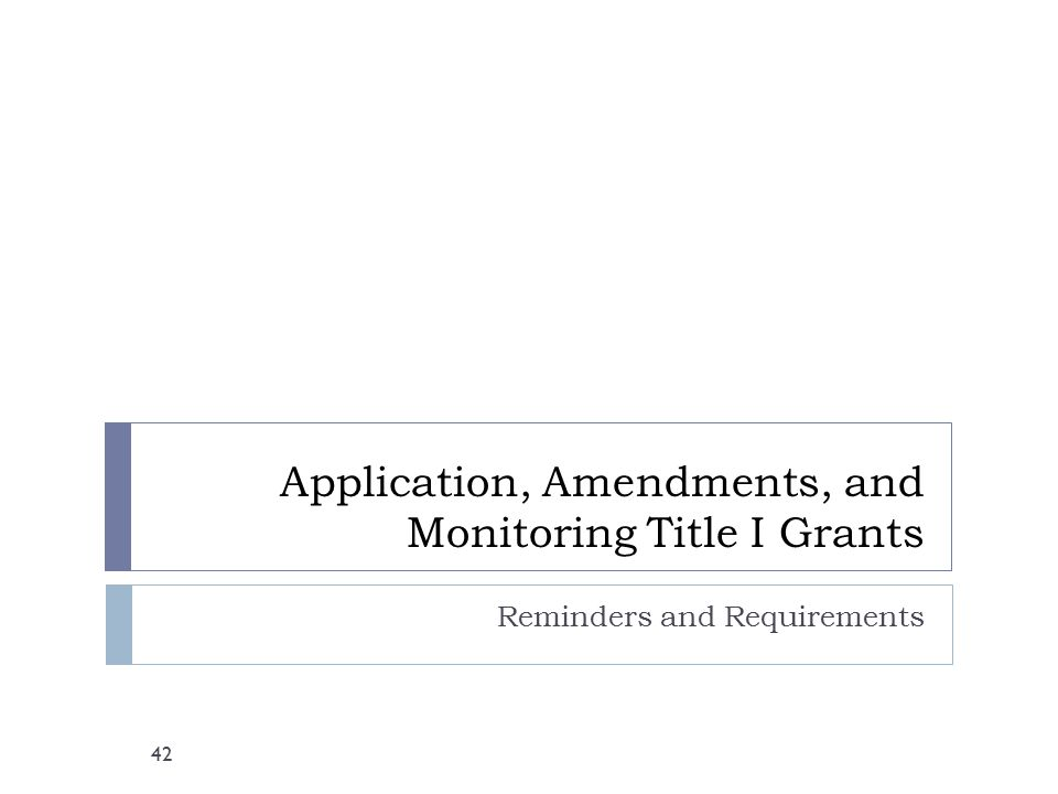 Application, Amendments, and Monitoring Title I Grants Reminders and Requirements 42