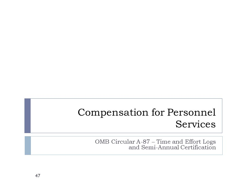 Compensation for Personnel Services OMB Circular A-87 – Time and Effort Logs and Semi-Annual Certification 47