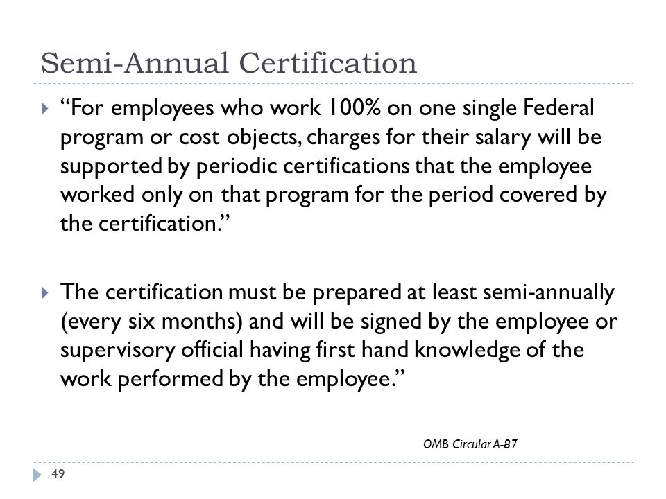 "Semi-Annual Certification 49  ""For employees who work 100% on one single Federal program or cost objects, charges for their salary will be supported"
