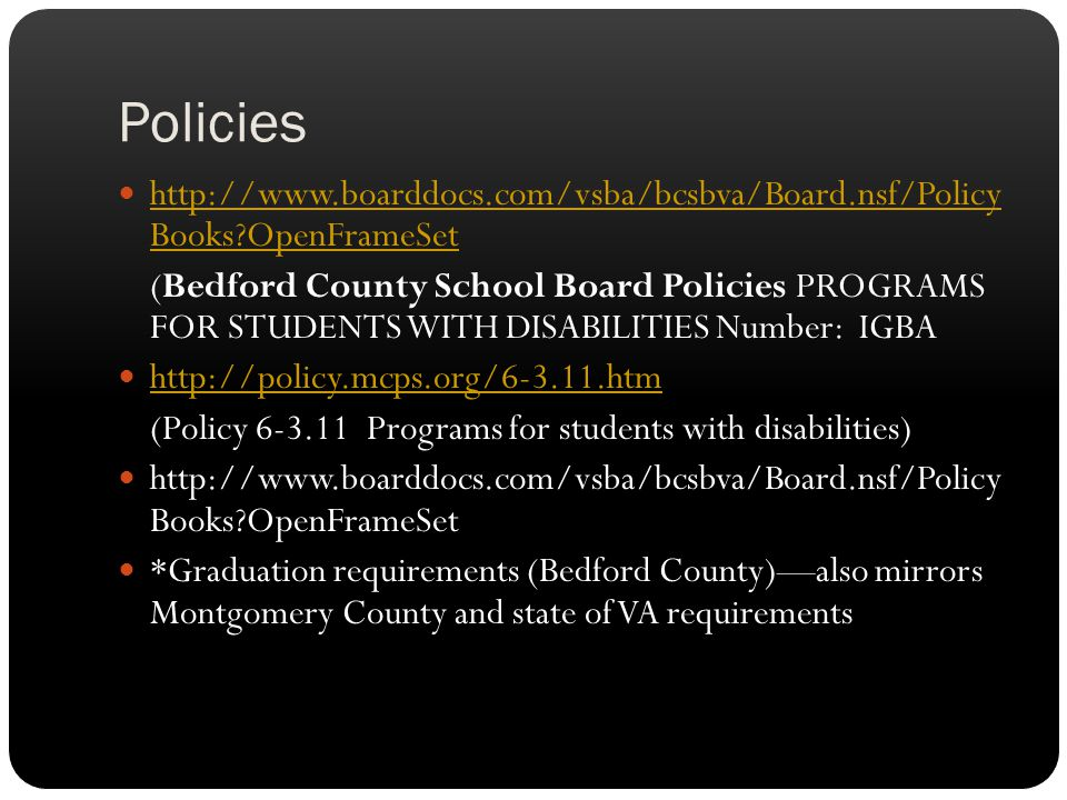 Policies http://www.boarddocs.com/vsba/bcsbva/Board.nsf/Policy Books OpenFrameSet http://www.boarddocs.com/vsba/bcsbva/Board.nsf/Policy Books OpenFrameSet (Bedford County School Board Policies PROGRAMS FOR STUDENTS WITH DISABILITIES Number: IGBA http://policy.mcps.org/6-3.11.htm (Policy 6-3.11 Programs for students with disabilities) http://www.boarddocs.com/vsba/bcsbva/Board.nsf/Policy Books OpenFrameSet *Graduation requirements (Bedford County)—also mirrors Montgomery County and state of VA requirements