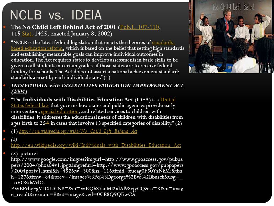 "NCLB vs. IDEIA The No Child Left Behind Act of 2001 (Pub.L. 107-110, 115 Stat. 1425, enacted January 8, 2002)Pub.L. 107-110Stat. ""NCLB is the latest f"
