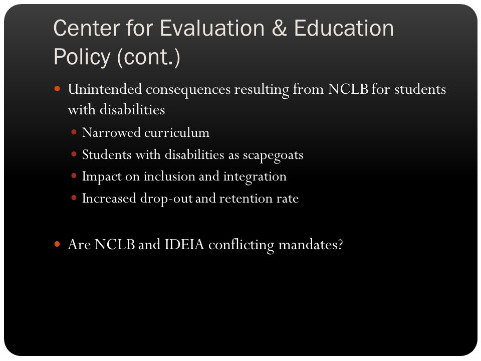 Center for Evaluation & Education Policy (cont.) Unintended consequences resulting from NCLB for students with disabilities Narrowed curriculum Studen