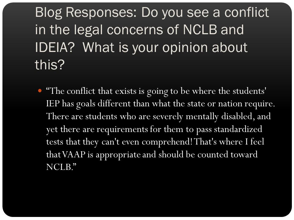"Blog Responses: Do you see a conflict in the legal concerns of NCLB and IDEIA? What is your opinion about this? ""The conflict that exists is going to"