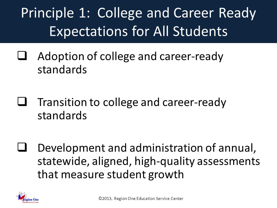 ©2013, Region One Education Service Center Principle 2: State Developed Differentiated Recognition, Accountability and Support  Establishment of ambitious but achievable annual measurable objectives  Identification of reward, focus and priority schools  Provide incentives and supports for other Title I schools  Build SEA, LEA, and school capacity to improve student learning