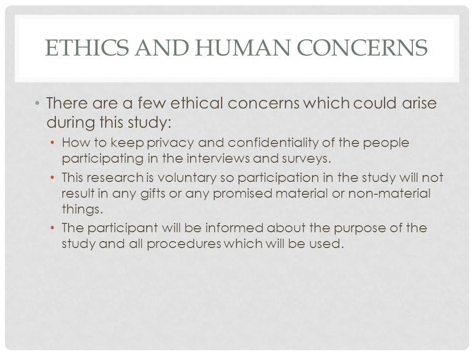 ETHICS AND HUMAN CONCERNS There are a few ethical concerns which could arise during this study: How to keep privacy and confidentiality of the people