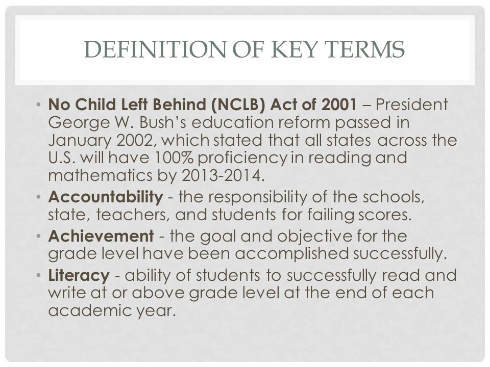 DEFINITION OF KEY TERMS No Child Left Behind (NCLB) Act of 2001 – President George W. Bush's education reform passed in January 2002, which stated tha
