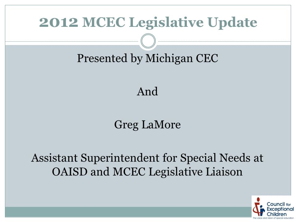 2012 MCEC Legislative Update Presented by Michigan CEC And Greg LaMore Assistant Superintendent for Special Needs at OAISD and MCEC Legislative Liaison