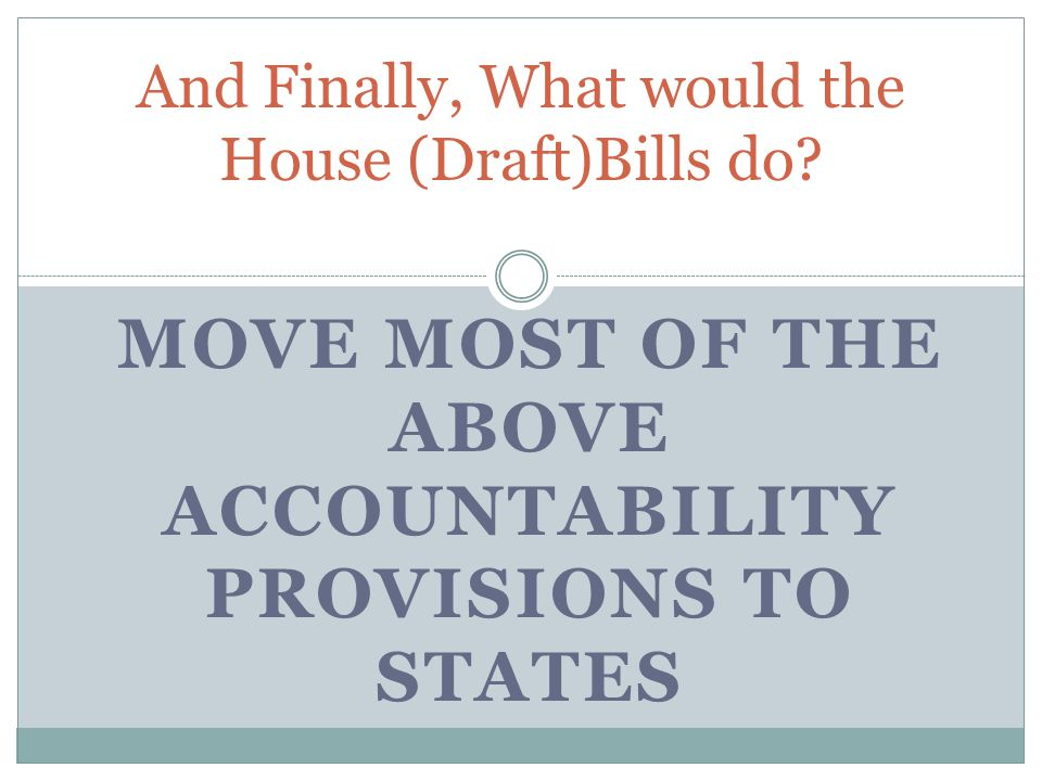 MOVE MOST OF THE ABOVE ACCOUNTABILITY PROVISIONS TO STATES And Finally, What would the House (Draft)Bills do