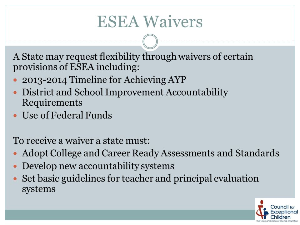 ESEA Waivers A State may request flexibility through waivers of certain provisions of ESEA including: 2013-2014 Timeline for Achieving AYP District and School Improvement Accountability Requirements Use of Federal Funds To receive a waiver a state must: Adopt College and Career Ready Assessments and Standards Develop new accountability systems Set basic guidelines for teacher and principal evaluation systems