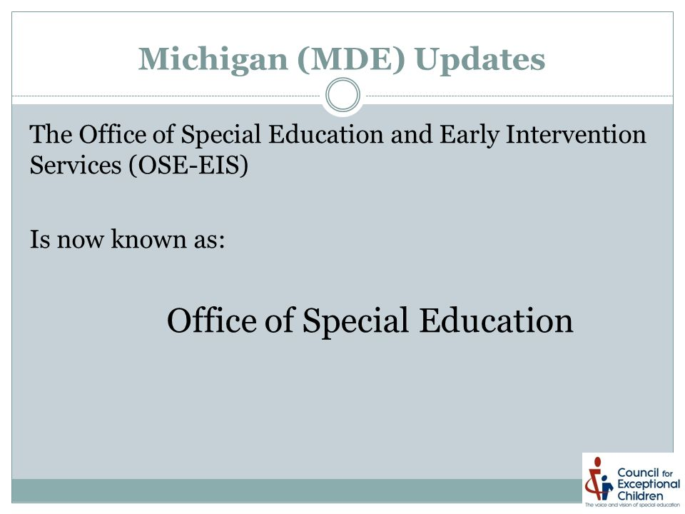 Michigan (MDE) Updates The Office of Special Education and Early Intervention Services (OSE-EIS) Is now known as: Office of Special Education