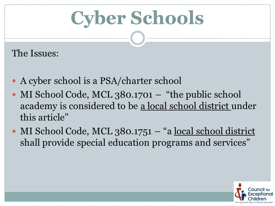 Cyber Schools The Issues: A cyber school is a PSA/charter school MI School Code, MCL 380.1701 – the public school academy is considered to be a local school district under this article MI School Code, MCL 380.1751 – a local school district shall provide special education programs and services