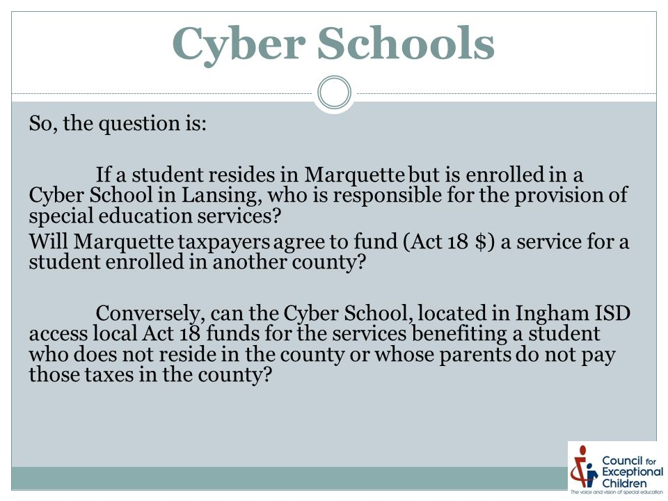 Cyber Schools So, the question is: If a student resides in Marquette but is enrolled in a Cyber School in Lansing, who is responsible for the provision of special education services.