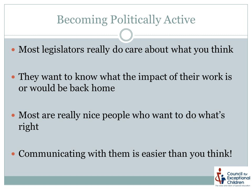 Becoming Politically Active Most legislators really do care about what you think They want to know what the impact of their work is or would be back home Most are really nice people who want to do what's right Communicating with them is easier than you think!