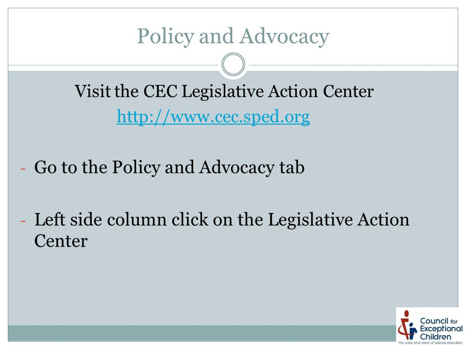 Policy and Advocacy Visit the CEC Legislative Action Center http://www.cec.sped.org - Go to the Policy and Advocacy tab - Left side column click on the Legislative Action Center
