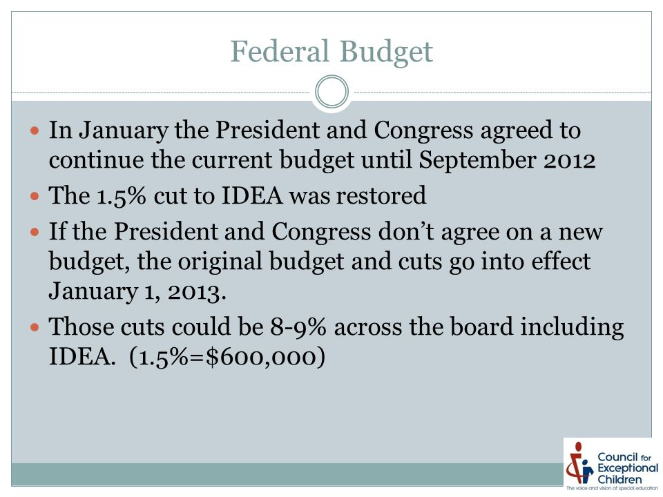 Federal Budget In January the President and Congress agreed to continue the current budget until September 2012 The 1.5% cut to IDEA was restored If the President and Congress don't agree on a new budget, the original budget and cuts go into effect January 1, 2013.