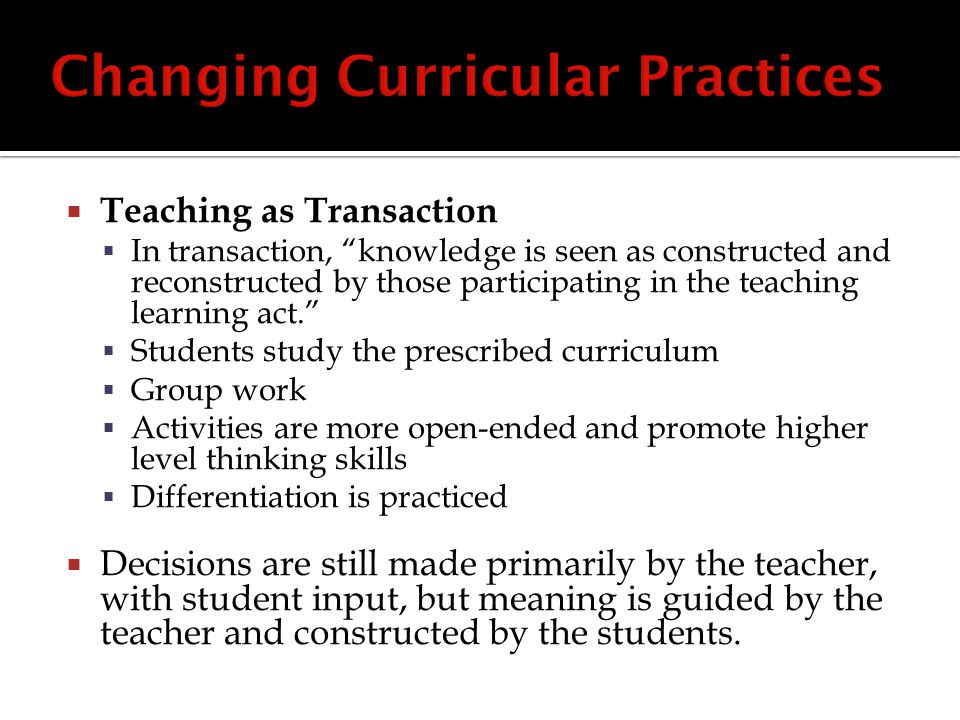  Teaching as Transaction  In transaction, knowledge is seen as constructed and reconstructed by those participating in the teaching learning act.  Students study the prescribed curriculum  Group work  Activities are more open-ended and promote higher level thinking skills  Differentiation is practiced  Decisions are still made primarily by the teacher, with student input, but meaning is guided by the teacher and constructed by the students.