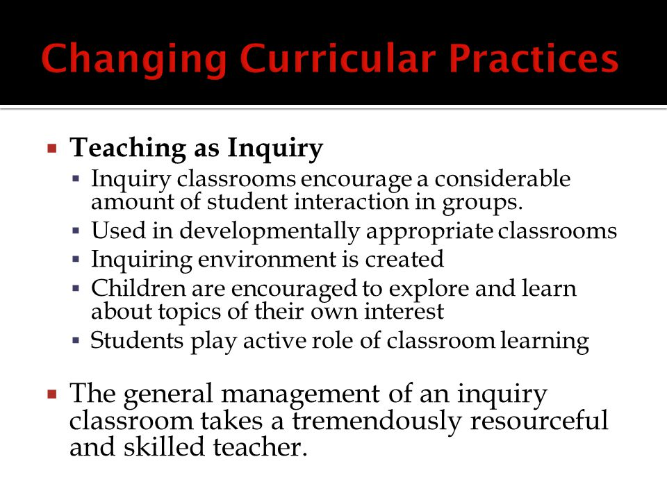  Teaching as Inquiry  Inquiry classrooms encourage a considerable amount of student interaction in groups.