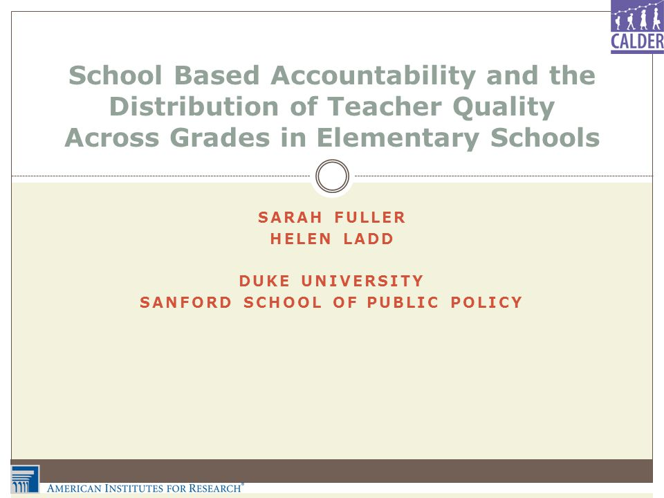 SARAH FULLER HELEN LADD DUKE UNIVERSITY SANFORD SCHOOL OF PUBLIC POLICY School Based Accountability and the Distribution of Teacher Quality Across Grades in Elementary Schools