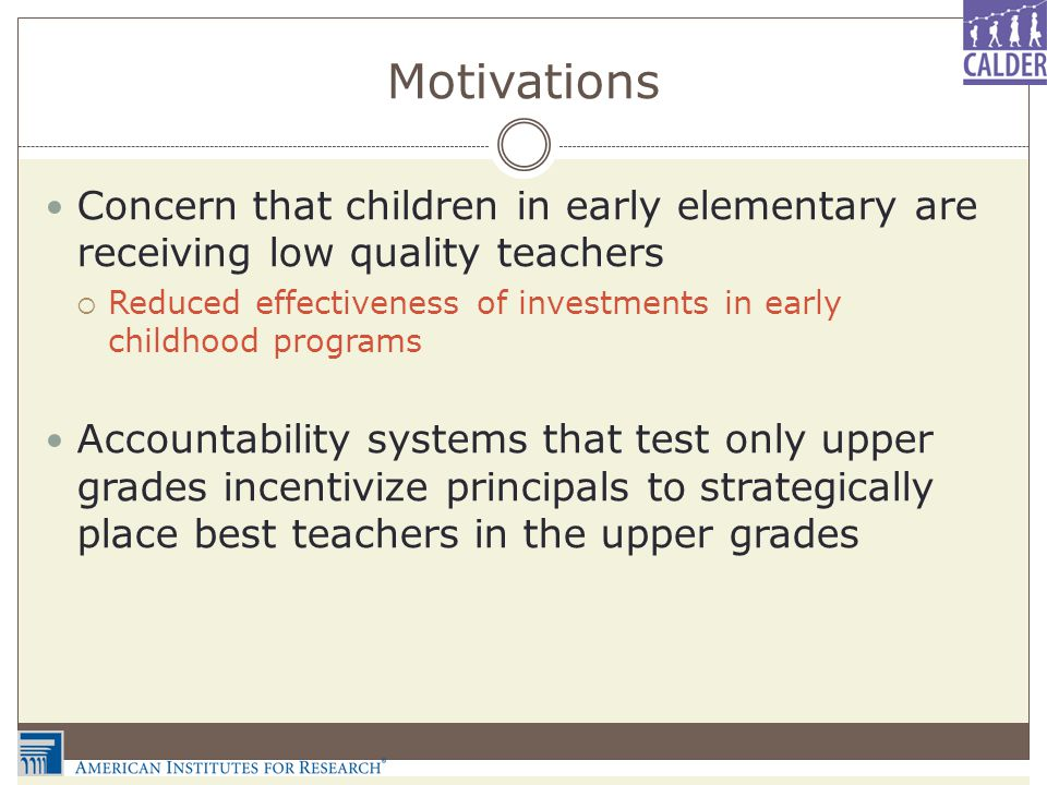 Motivations Concern that children in early elementary are receiving low quality teachers  Reduced effectiveness of investments in early childhood programs Accountability systems that test only upper grades incentivize principals to strategically place best teachers in the upper grades