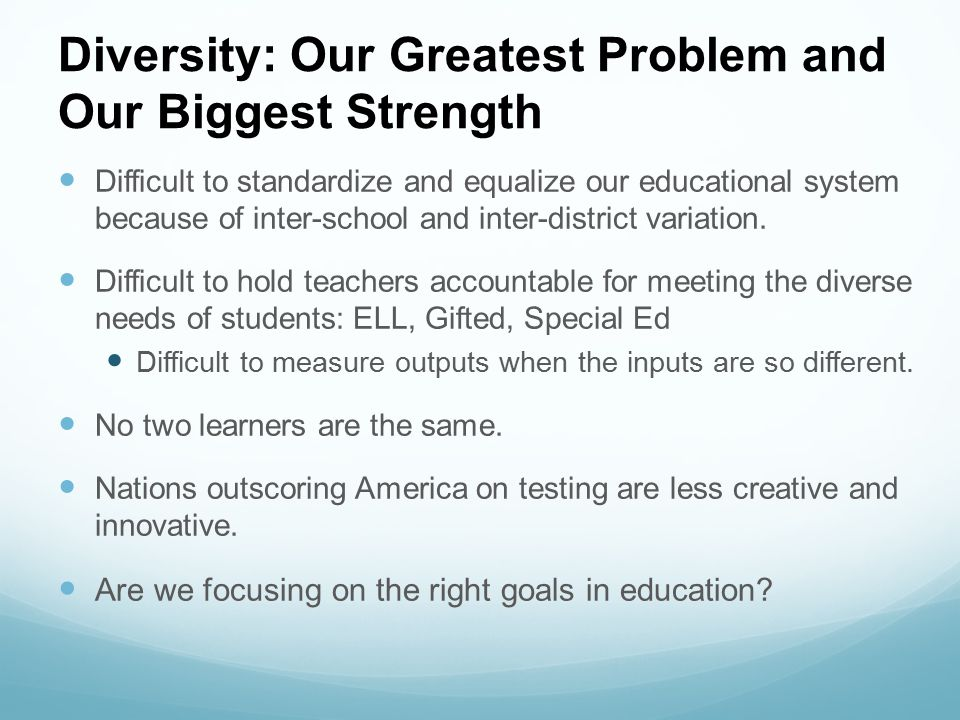 Diversity: Our Greatest Problem and Our Biggest Strength Difficult to standardize and equalize our educational system because of inter-school and inte