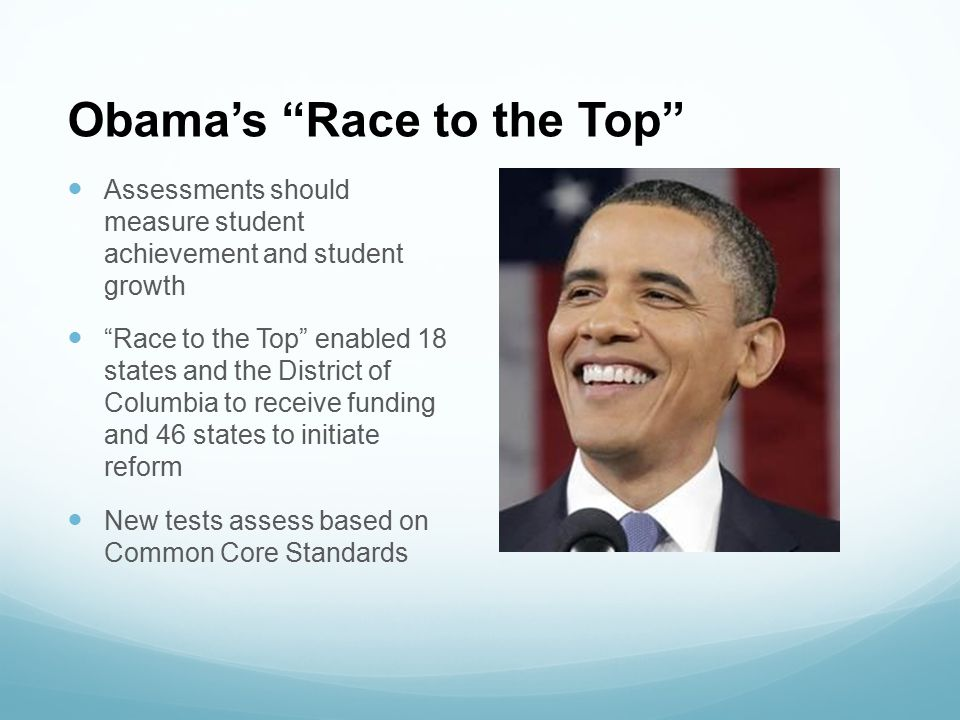 """Obama's """"Race to the Top"""" Assessments should measure student achievement and student growth """"Race to the Top"""" enabled 18 states and the District of Co"""