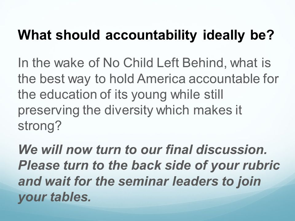 What should accountability ideally be? In the wake of No Child Left Behind, what is the best way to hold America accountable for the education of its
