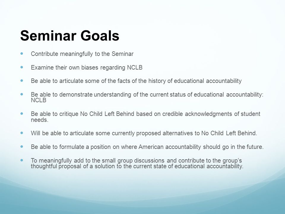 Seminar Goals Contribute meaningfully to the Seminar Examine their own biases regarding NCLB Be able to articulate some of the facts of the history of