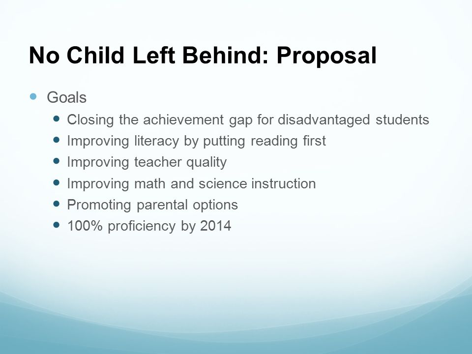 No Child Left Behind: Proposal Goals Closing the achievement gap for disadvantaged students Improving literacy by putting reading first Improving teac