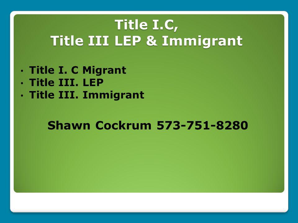 Title I.C, Title III LEP & Immigrant Title I. C Migrant Title III. LEP Title III. Immigrant Shawn Cockrum 573-751-8280