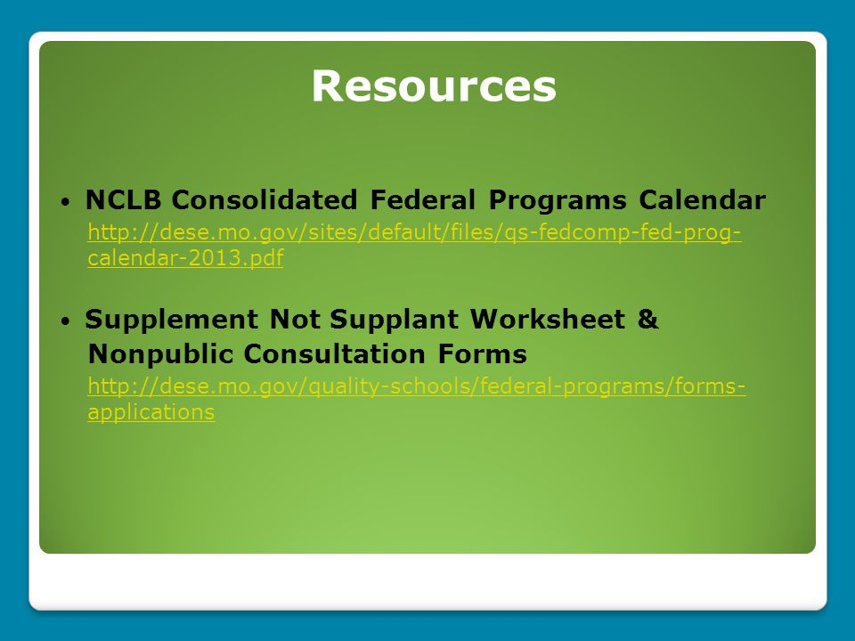 NCLB Consolidated Federal Programs Calendar http://dese.mo.gov/sites/default/files/qs-fedcomp-fed-prog- calendar-2013.pdf Supplement Not Supplant Worksheet & Nonpublic Consultation Forms http://dese.mo.gov/quality-schools/federal-programs/forms- applications Resources