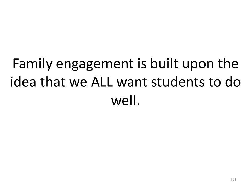 Family engagement is built upon the idea that we ALL want students to do well. 13
